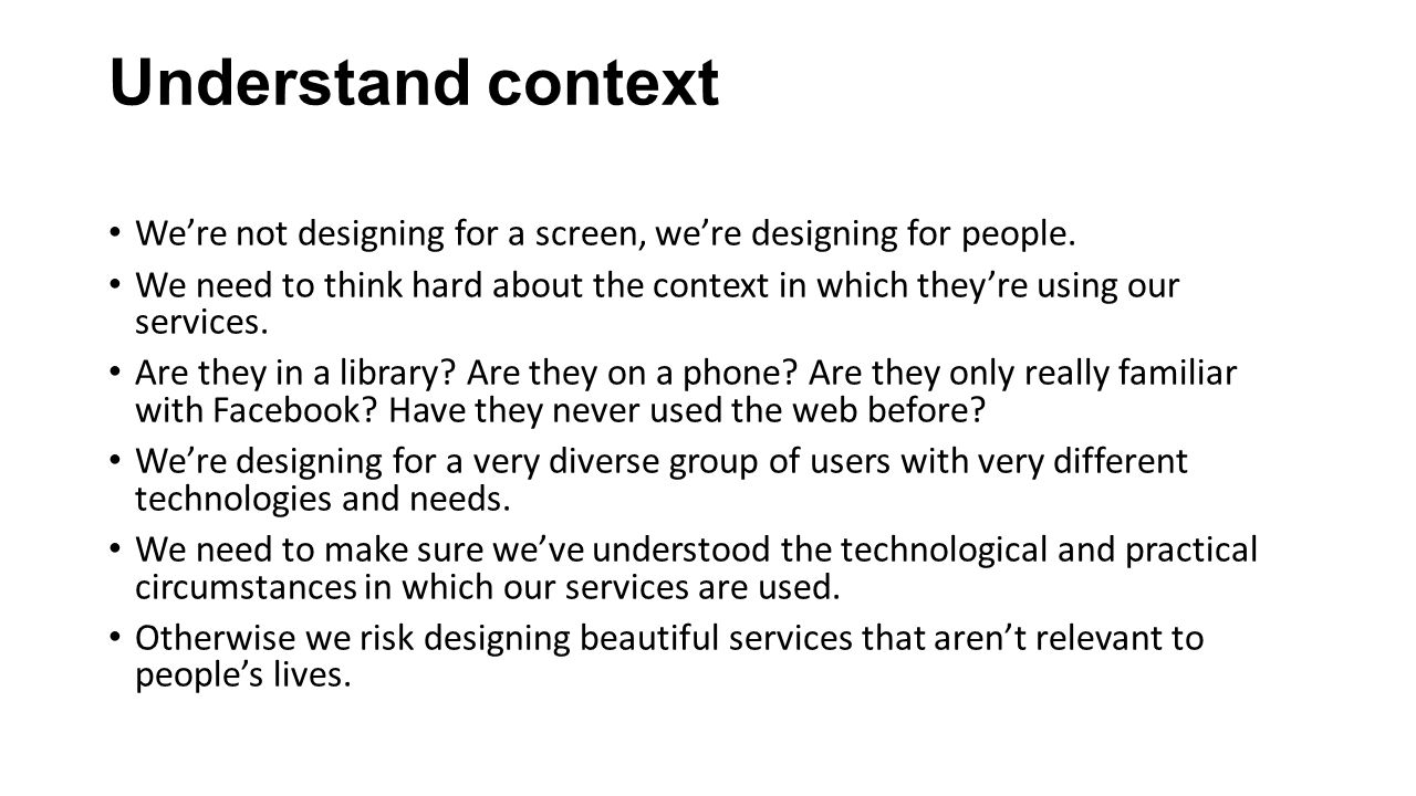 Understand context We're not designing for a screen, we're designing for people.