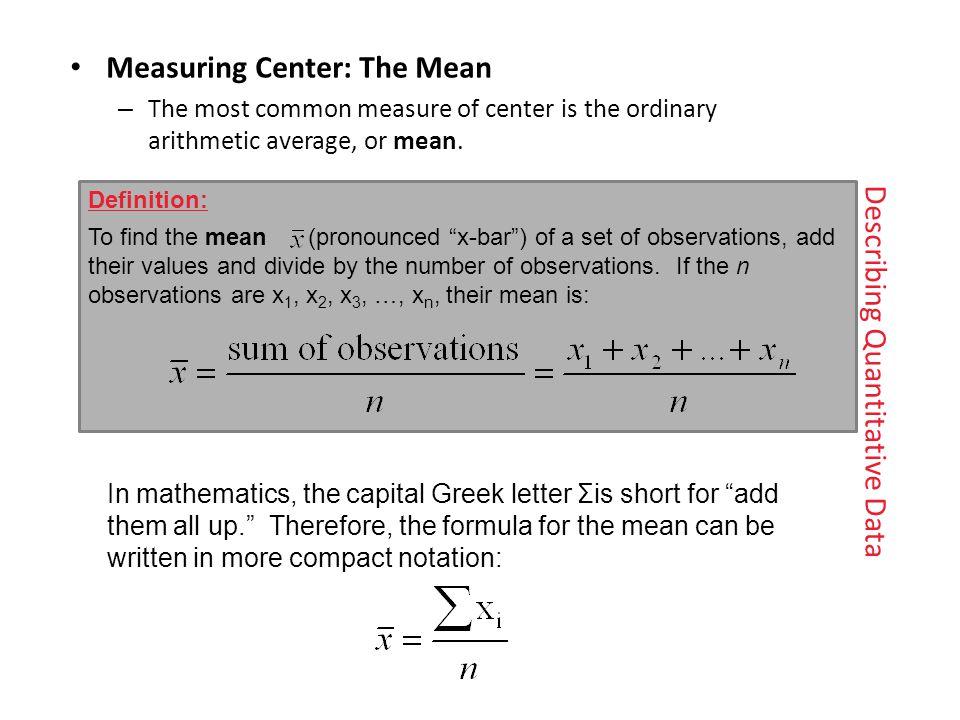 Describing Quantitative Data Measuring Center: The Mean – The most common measure of center is the ordinaryarithmetic average, or mean.