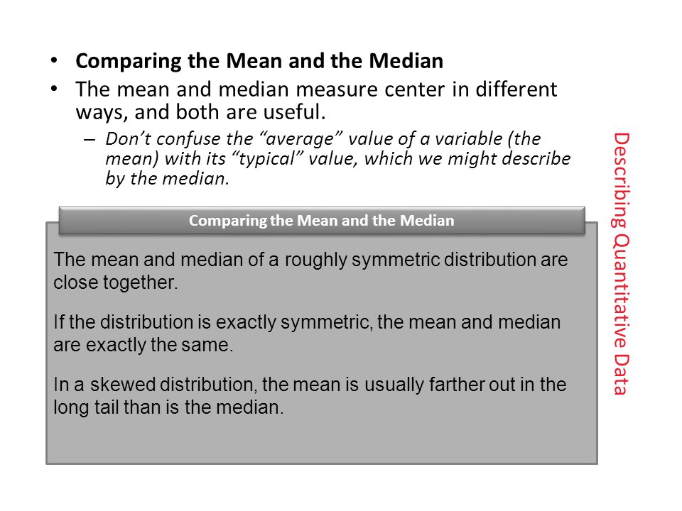 Comparing the Mean and the Median The mean and median measure center in differentways, and both are useful.