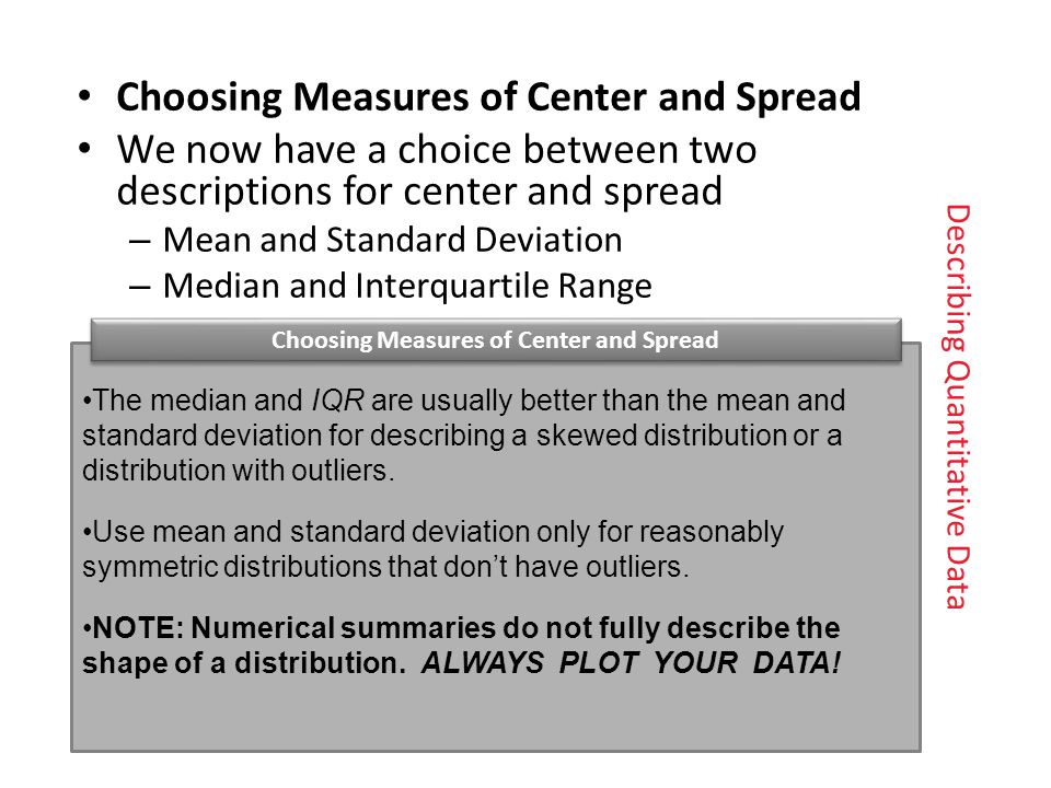Choosing Measures of Center and Spread We now have a choice between twodescriptions for center and spread – Mean and Standard Deviation – Median and Interquartile Range The median and IQR are usually better than the mean and standard deviation for describing a skewed distribution or a distribution with outliers.