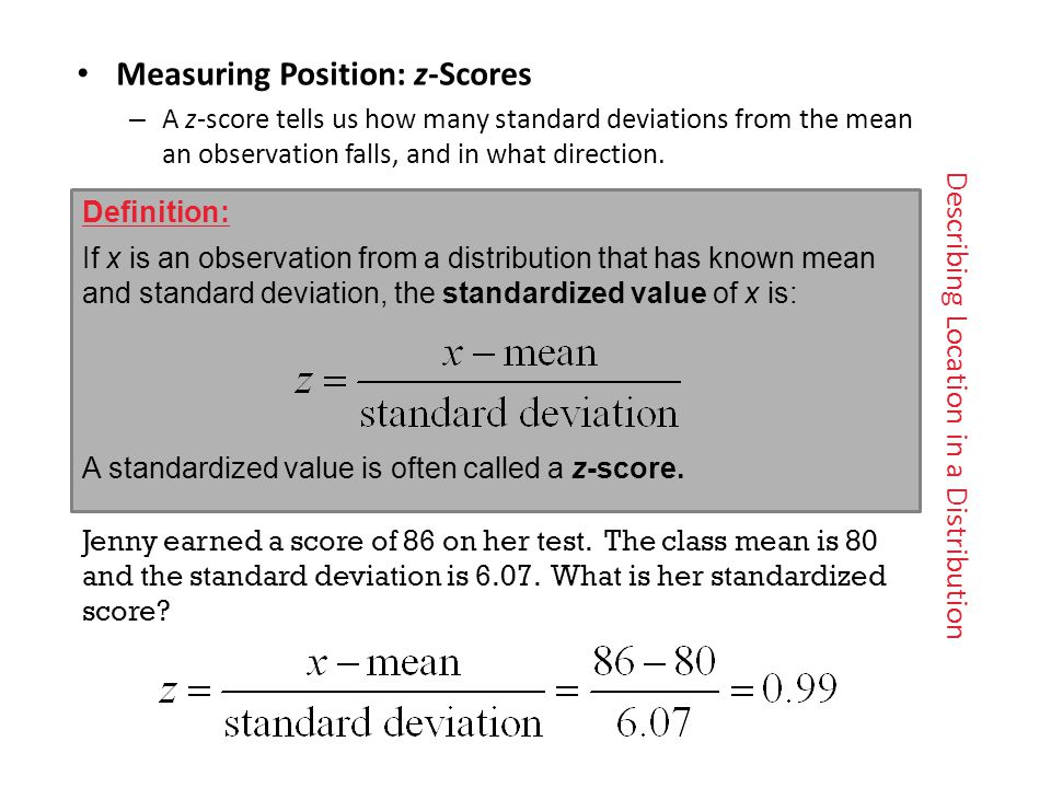 Describing Location in a Distribution Measuring Position: z -Scores – A z -score tells us how many standard deviations from the mean an observation falls, and in what direction.