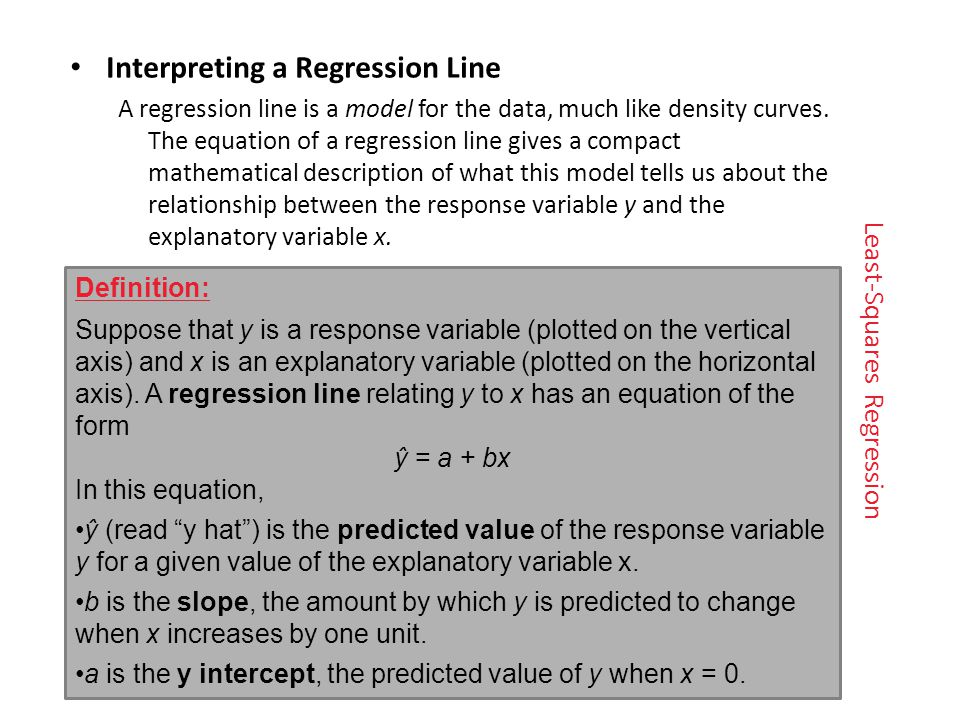 Least-Squares Regression Interpreting a Regression Line A regression line is a model for the data, much like density curves.
