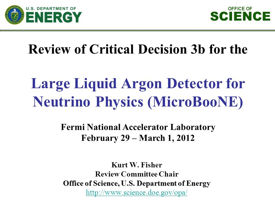OFFICE OF SCIENCE Review of Critical Decision 3b for the Large Liquid Argon Detector for Neutrino Physics (MicroBooNE) Fermi National Accelerator Laboratory February 29 – March 1, 2012 Kurt W.