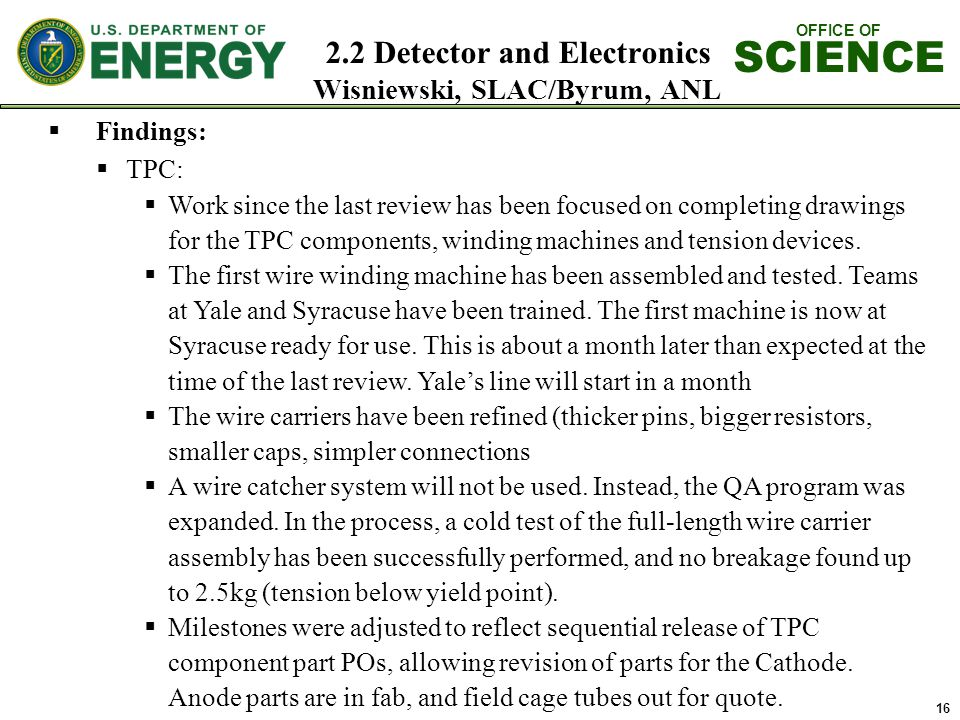 OFFICE OF SCIENCE 2.2 Detector and Electronics Wisniewski, SLAC/Byrum, ANL 16  Findings:  TPC:  Work since the last review has been focused on completing drawings for the TPC components, winding machines and tension devices.
