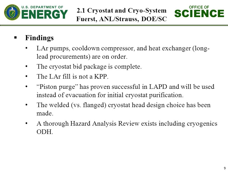 OFFICE OF SCIENCE 2.1 Cryostat and Cryo-System Fuerst, ANL/Strauss, DOE/SC 9  Findings LAr pumps, cooldown compressor, and heat exchanger (long- lead procurements) are on order.