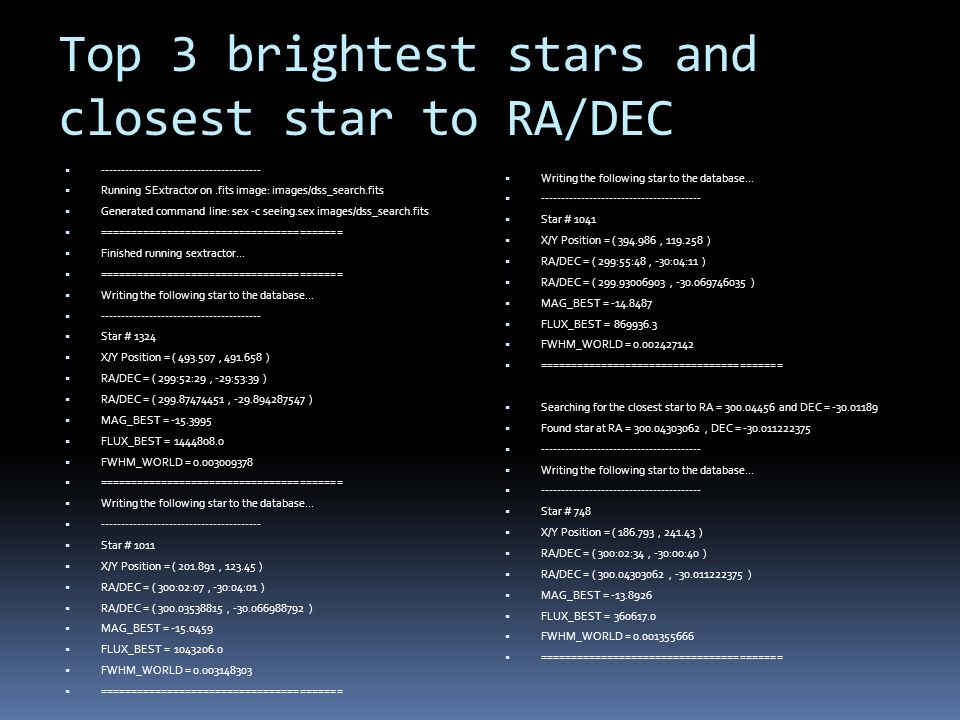 Top 3 brightest stars and closest star to RA/DEC  ----------------------------------------  Running SExtractor on.fits image: images/dss_search.fits  Generated command line: sex -c seeing.sex images/dss_search.fits  ========================================  Finished running sextractor...