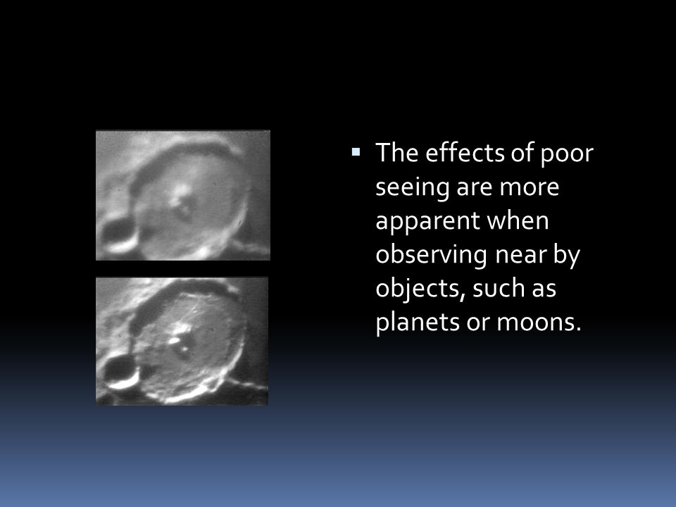  The effects of poor seeing are more apparent when observing near by objects, such as planets or moons.