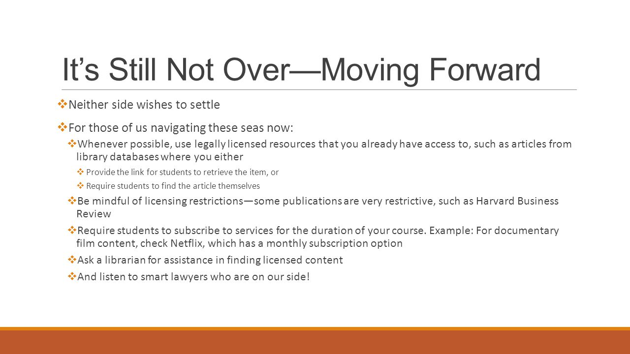 It's Still Not Over—Moving Forward  Neither side wishes to settle  For those of us navigating these seas now:  Whenever possible, use legally licensed resources that you already have access to, such as articles from library databases where you either  Provide the link for students to retrieve the item, or  Require students to find the article themselves  Be mindful of licensing restrictions—some publications are very restrictive, such as Harvard Business Review  Require students to subscribe to services for the duration of your course.