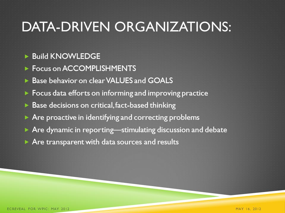 DATA-DRIVEN ORGANIZATIONS:  Build KNOWLEDGE  Focus on ACCOMPLISHMENTS  Base behavior on clear VALUES and GOALS  Focus data efforts on informing an