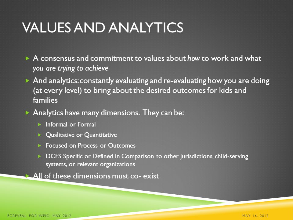 VALUES AND ANALYTICS  A consensus and commitment to values about how to work and what you are trying to achieve  And analytics: constantly evaluating and re-evaluating how you are doing (at every level) to bring about the desired outcomes for kids and families  Analytics have many dimensions.