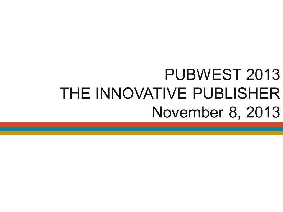 PUBWEST 2013 THE INNOVATIVE PUBLISHER November 8, 2013