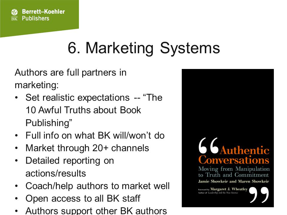"6. Marketing Systems Authors are full partners in marketing: Set realistic expectations -- ""The 10 Awful Truths about Book Publishing"" Full info on wh"
