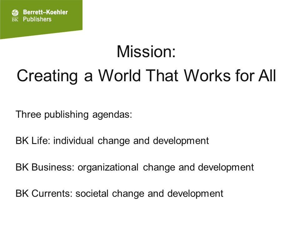 Mission: Creating a World That Works for All Three publishing agendas: BK Life: individual change and development BK Business: organizational change and development BK Currents: societal change and development