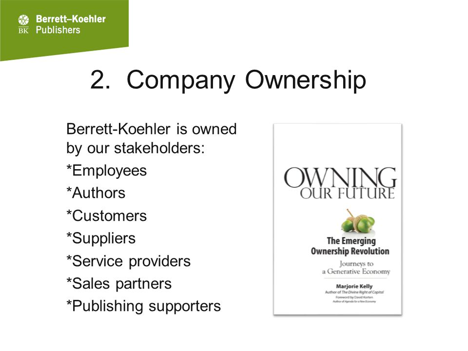 2. Company Ownership Berrett-Koehler is owned by our stakeholders: *Employees *Authors *Customers *Suppliers *Service providers *Sales partners *Publi