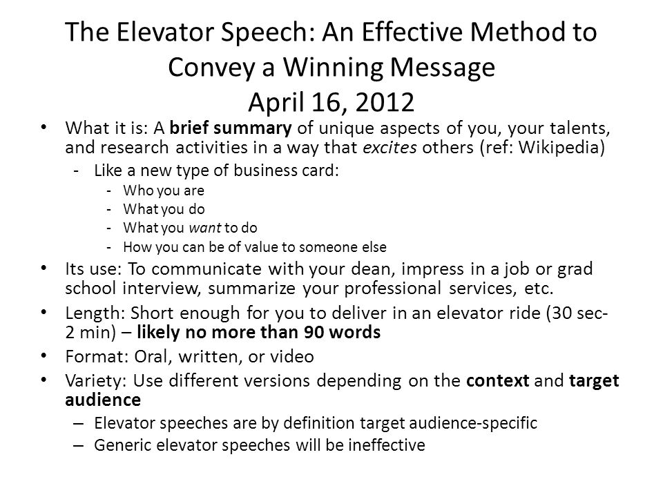 The Elevator Speech: An Effective Method to Convey a Winning Message April 16, 2012 What it is: A brief summary of unique aspects of you, your talents, and research activities in a way that excites others (ref: Wikipedia) -Like a new type of business card: -Who you are -What you do -What you want to do -How you can be of value to someone else Its use: To communicate with your dean, impress in a job or grad school interview, summarize your professional services, etc.