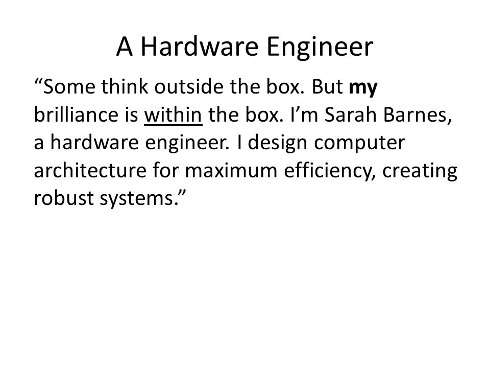"A Hardware Engineer ""Some think outside the box. But my brilliance is within the box. I'm Sarah Barnes, a hardware engineer. I design computer archite"