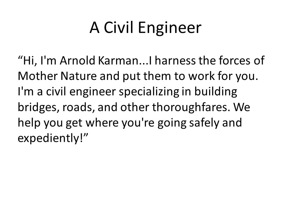 "A Civil Engineer ""Hi, I'm Arnold Karman...I harness the forces of Mother Nature and put them to work for you. I'm a civil engineer specializing in bui"