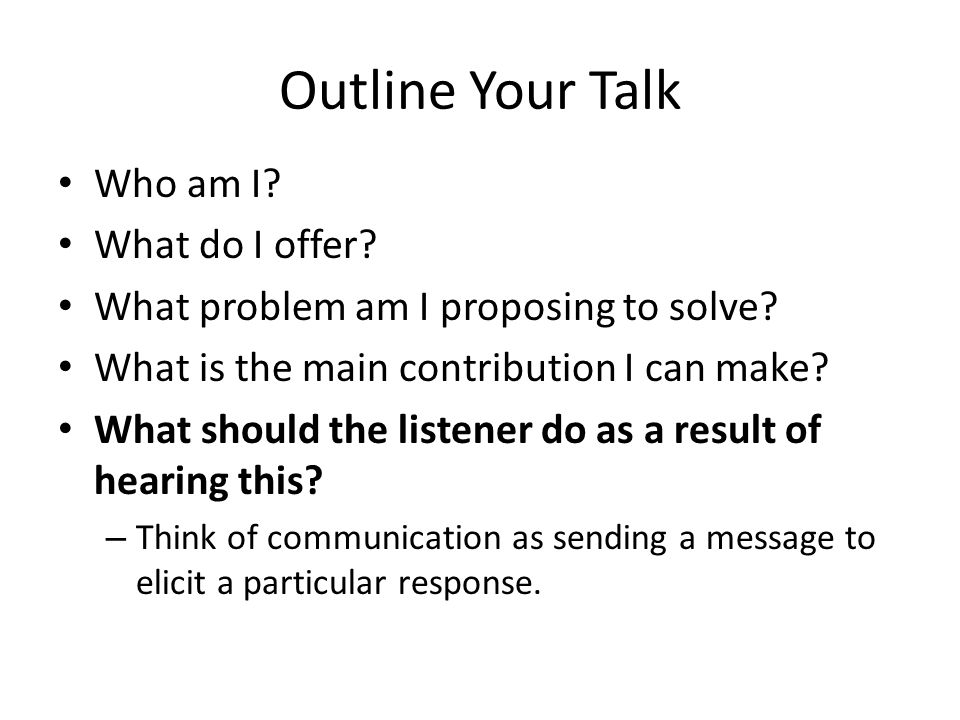 Outline Your Talk Who am I? What do I offer? What problem am I proposing to solve? What is the main contribution I can make? What should the listener