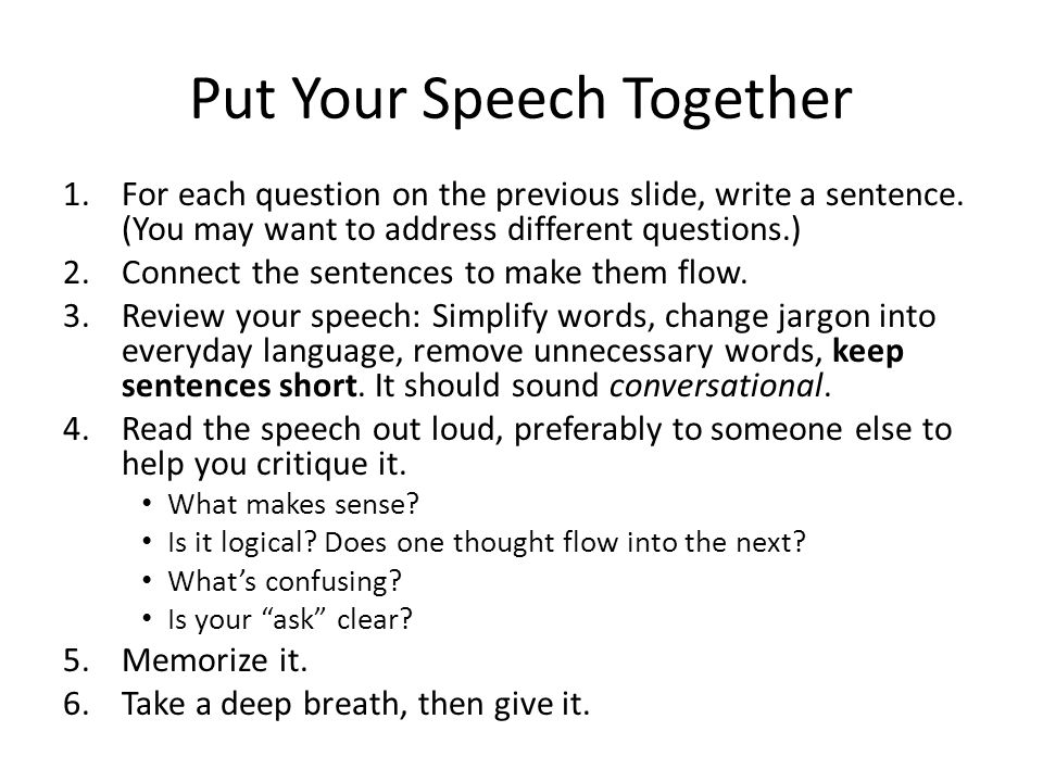 Put Your Speech Together 1.For each question on the previous slide, write a sentence. (You may want to address different questions.) 2.Connect the sen