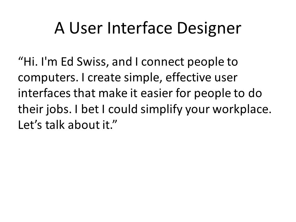 "A User Interface Designer ""Hi. I'm Ed Swiss, and I connect people to computers. I create simple, effective user interfaces that make it easier for peo"