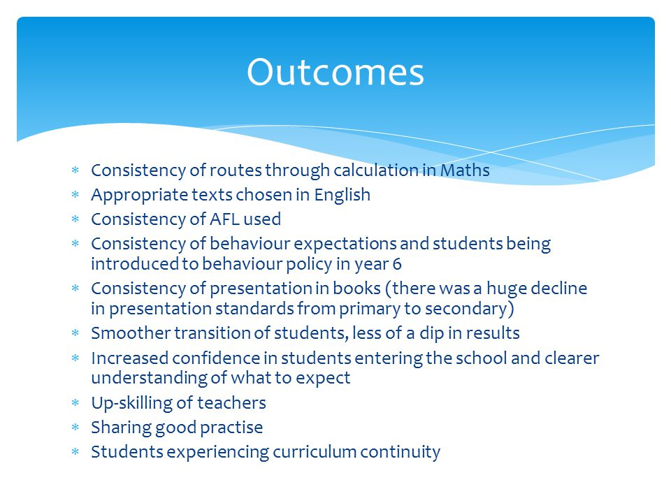  Consistency of routes through calculation in Maths  Appropriate texts chosen in English  Consistency of AFL used  Consistency of behaviour expectations and students being introduced to behaviour policy in year 6  Consistency of presentation in books (there was a huge decline in presentation standards from primary to secondary)  Smoother transition of students, less of a dip in results  Increased confidence in students entering the school and clearer understanding of what to expect  Up-skilling of teachers  Sharing good practise  Students experiencing curriculum continuity Outcomes
