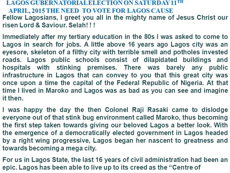 LAGOS GUBERNATORIAL ELECTION ON SATURDAY 11 TH LAGOS GUBERNATORIAL ELECTION ON SATURDAY 11 TH APRIL, 2015 THE NEED TO VOTE FOR LAGOS CAUSE APRIL, 2015 THE NEED TO VOTE FOR LAGOS CAUSE Fellow Lagosians, I greet you all in the mighty name of Jesus Christ our risen Lord & Saviour.
