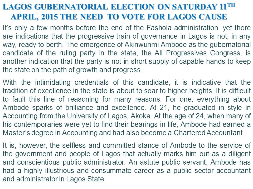 LAGOS GUBERNATORIAL ELECTION ON SATURDAY 11 TH APRIL, 2015 THE NEED TO VOTE FOR LAGOS CAUSE APRIL, 2015 THE NEED TO VOTE FOR LAGOS CAUSE affirms an Albert Einstein's maxim that: Insanity is doing the same thing over and over again and expecting different results. Hence, Fashola set out to place Lagos among the prime investment hubs, not only in Africa, but in the whole world.