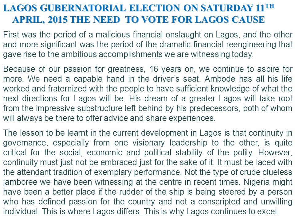 LAGOS GUBERNATORIAL ELECTION ON SATURDAY 11 TH APRIL, 2015 THE NEED TO VOTE FOR LAGOS CAUSE APRIL, 2015 THE NEED TO VOTE FOR LAGOS CAUSE How the Tinubu administration could stay afloat in those trying eras remains a major talking point to this date.Of course, there is no way that the political- economy of Lagos State during the period would be discussed without giving him a prime place.