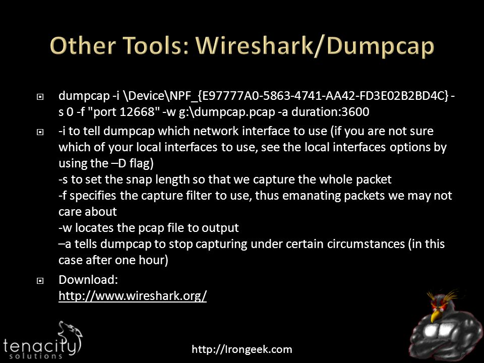 http://Irongeek.com  dumpcap -i \Device\NPF_{E97777A0-5863-4741-AA42-FD3E02B2BD4C} - s 0 -f port 12668 -w g:\dumpcap.pcap -a duration:3600  -i to tell dumpcap which network interface to use (if you are not sure which of your local interfaces to use, see the local interfaces options by using the –D flag) -s to set the snap length so that we capture the whole packet -f specifies the capture filter to use, thus emanating packets we may not care about -w locates the pcap file to output –a tells dumpcap to stop capturing under certain circumstances (in this case after one hour)  Download: http://www.wireshark.org/ http://www.wireshark.org/