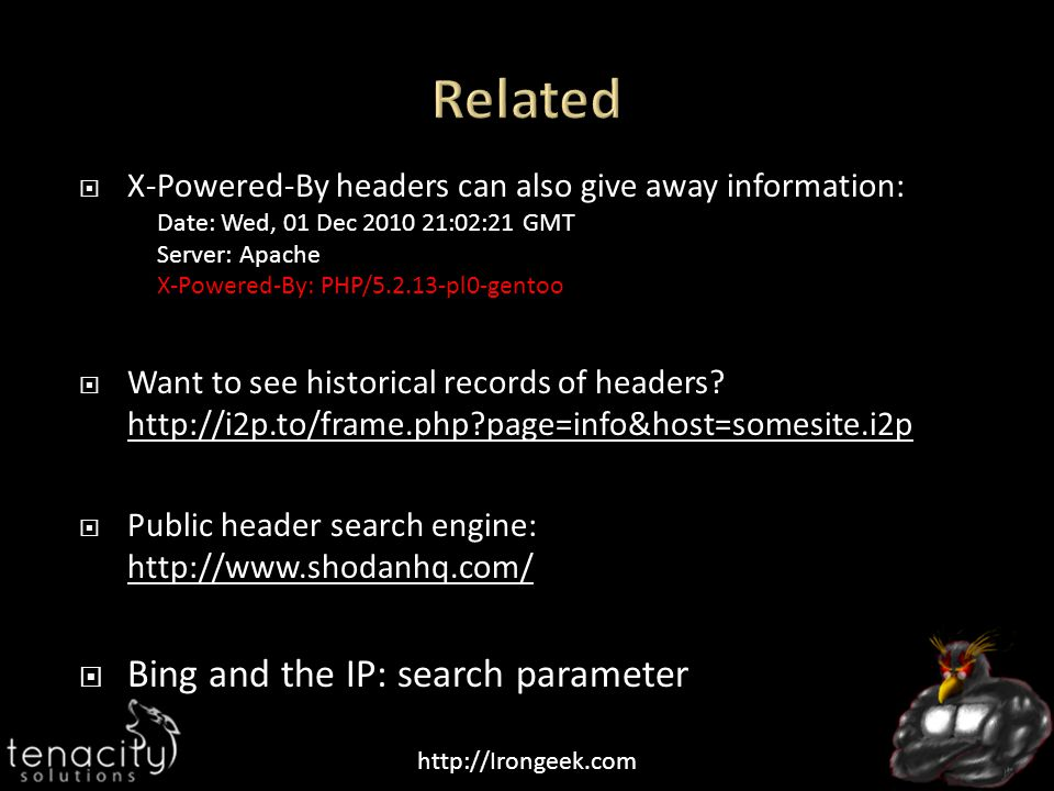 http://Irongeek.com  X-Powered-By headers can also give away information: Date: Wed, 01 Dec 2010 21:02:21 GMT Server: Apache X-Powered-By: PHP/5.2.13