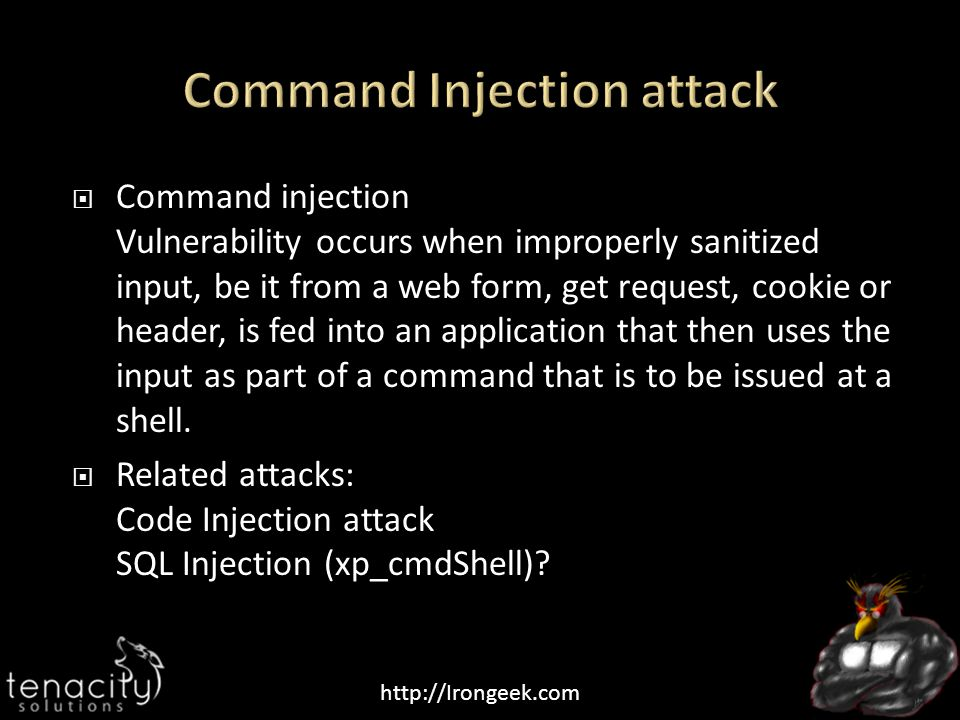 http://Irongeek.com  Command injection Vulnerability occurs when improperly sanitized input, be it from a web form, get request, cookie or header, is