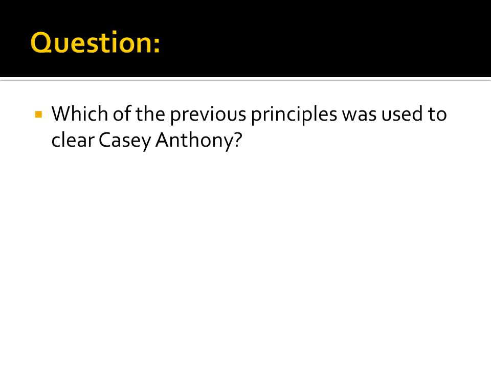  Which of the previous principles was used to clear Casey Anthony