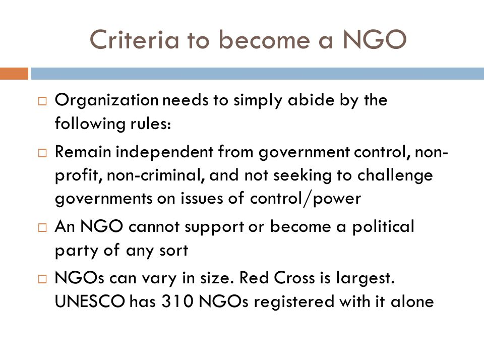 Criteria to become a NGO  Organization needs to simply abide by the following rules:  Remain independent from government control, non- profit, non-criminal, and not seeking to challenge governments on issues of control/power  An NGO cannot support or become a political party of any sort  NGOs can vary in size.