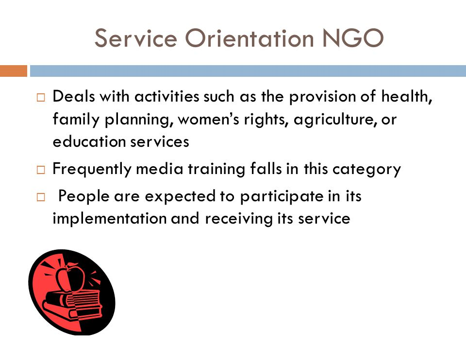 Service Orientation NGO  Deals with activities such as the provision of health, family planning, women's rights, agriculture, or education services  Frequently media training falls in this category  People are expected to participate in its implementation and receiving its service