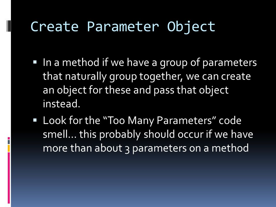 Create Parameter Object  In a method if we have a group of parameters that naturally group together, we can create an object for these and pass that object instead.