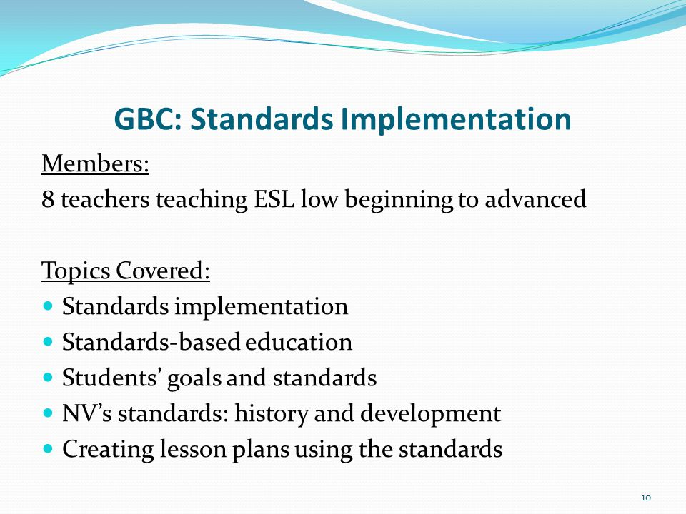 GBC: Standards Implementation Members: 8 teachers teaching ESL low beginning to advanced Topics Covered: Standards implementation Standards-based education Students' goals and standards NV's standards: history and development Creating lesson plans using the standards 10