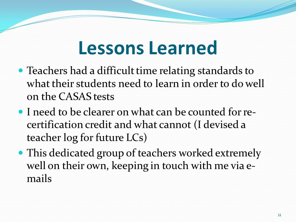Lessons Learned Teachers had a difficult time relating standards to what their students need to learn in order to do well on the CASAS tests I need to be clearer on what can be counted for re- certification credit and what cannot (I devised a teacher log for future LCs) This dedicated group of teachers worked extremely well on their own, keeping in touch with me via e- mails 11