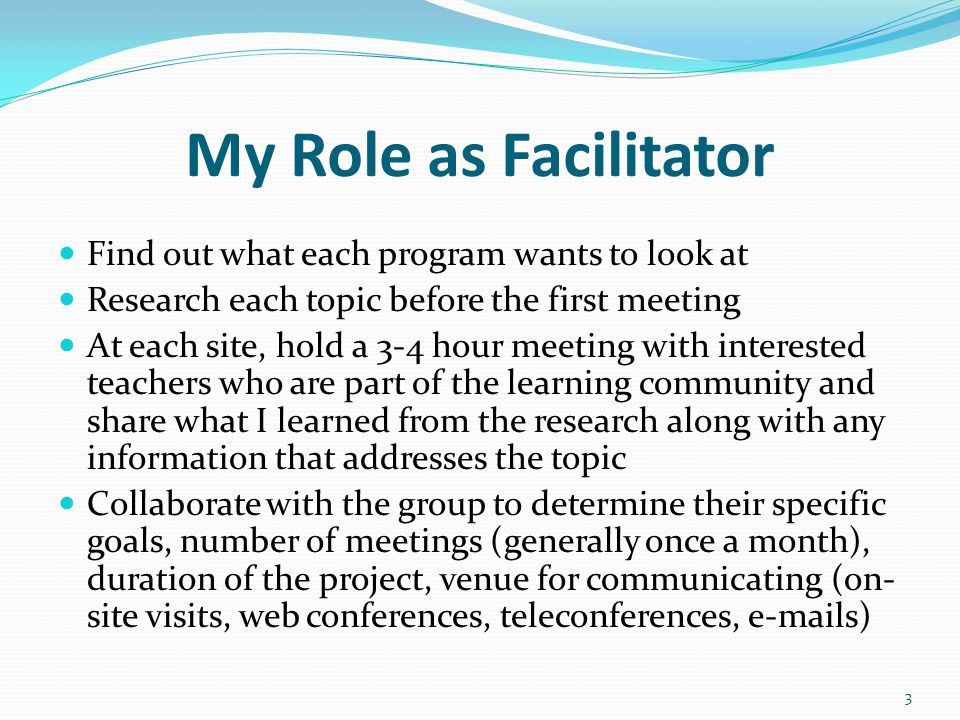 My Role as Facilitator Find out what each program wants to look at Research each topic before the first meeting At each site, hold a 3-4 hour meeting with interested teachers who are part of the learning community and share what I learned from the research along with any information that addresses the topic Collaborate with the group to determine their specific goals, number of meetings (generally once a month), duration of the project, venue for communicating (on- site visits, web conferences, teleconferences, e-mails) 3