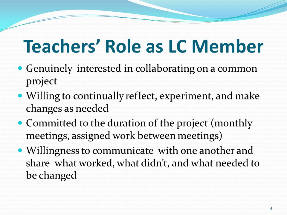 Teachers' Role as LC Member Genuinely interested in collaborating on a common project Willing to continually reflect, experiment, and make changes as needed Committed to the duration of the project (monthly meetings, assigned work between meetings) Willingness to communicate with one another and share what worked, what didn't, and what needed to be changed 4