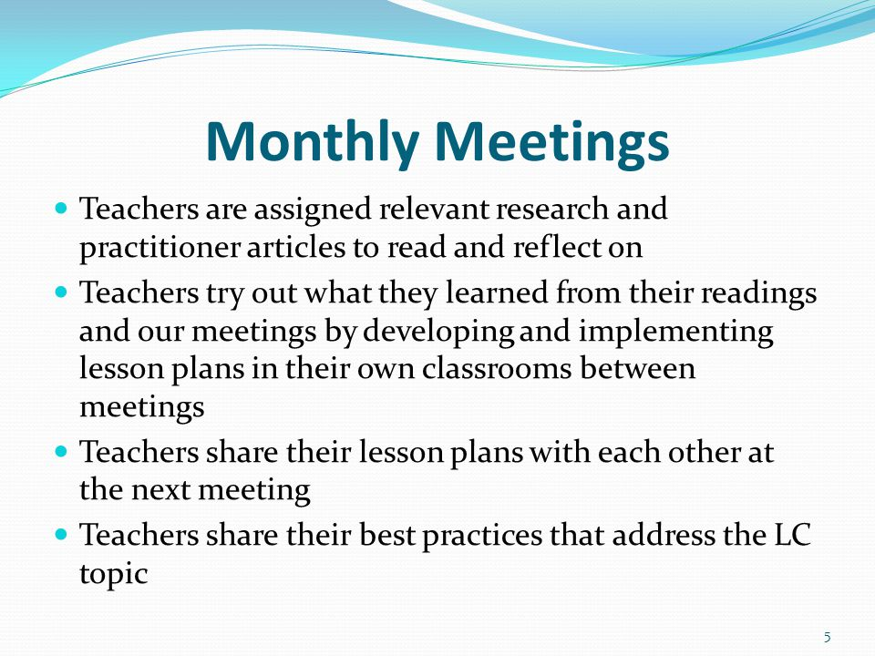Monthly Meetings Teachers are assigned relevant research and practitioner articles to read and reflect on Teachers try out what they learned from their readings and our meetings by developing and implementing lesson plans in their own classrooms between meetings Teachers share their lesson plans with each other at the next meeting Teachers share their best practices that address the LC topic 5