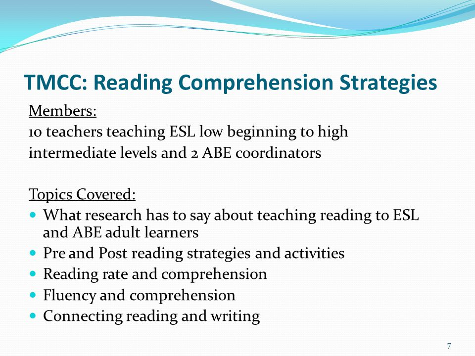 TMCC: Reading Comprehension Strategies Members: 10 teachers teaching ESL low beginning to high intermediate levels and 2 ABE coordinators Topics Covered: What research has to say about teaching reading to ESL and ABE adult learners Pre and Post reading strategies and activities Reading rate and comprehension Fluency and comprehension Connecting reading and writing 7