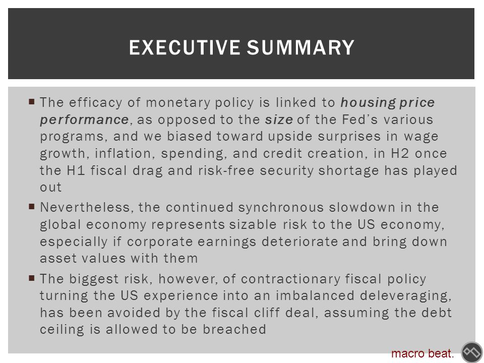  The efficacy of monetary policy is linked to housing price performance, as opposed to the size of the Fed's various programs, and we biased toward upside surprises in wage growth, inflation, spending, and credit creation, in H2 once the H1 fiscal drag and risk-free security shortage has played out  Nevertheless, the continued synchronous slowdown in the global economy represents sizable risk to the US economy, especially if corporate earnings deteriorate and bring down asset values with them  The biggest risk, however, of contractionary fiscal policy turning the US experience into an imbalanced deleveraging, has been avoided by the fiscal cliff deal, assuming the debt ceiling is allowed to be breached EXECUTIVE SUMMARY macro beat.