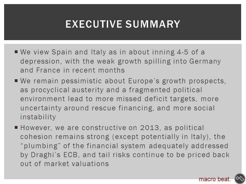  We view Spain and Italy as in about inning 4-5 of a depression, with the weak growth spilling into Germany and France in recent months  We remain pessimistic about Europe's growth prospects, as procyclical austerity and a fragmented political environment lead to more missed deficit targets, more uncertainty around rescue financing, and more social instability  However, we are constructive on 2013, as political cohesion remains strong (except potentially in Italy), the plumbing of the financial system adequately addressed by Draghi's ECB, and tail risks continue to be priced back out of market valuations EXECUTIVE SUMMARY macro beat.