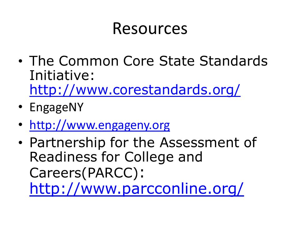 Resources The Common Core State Standards Initiative: http://www.corestandards.org/ http://www.corestandards.org/ EngageNY http://www.engageny.org Partnership for the Assessment of Readiness for College and Careers(PARCC) : http://www.parcconline.org/ http://www.parcconline.org/