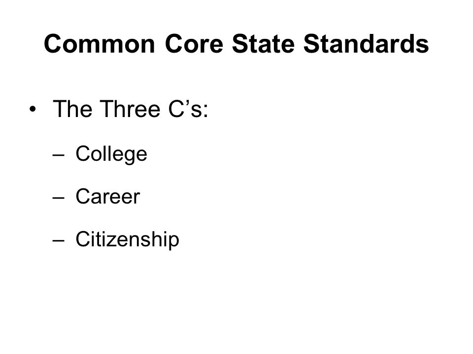Common Core State Standards The Three C's: –College –Career –Citizenship