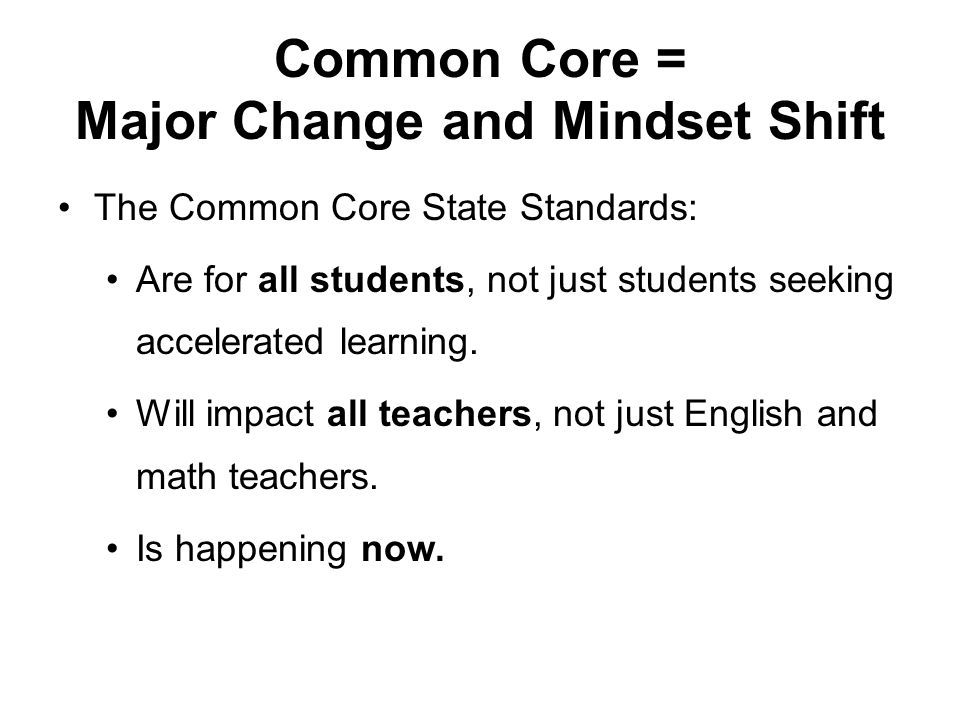 Common Core = Major Change and Mindset Shift The Common Core State Standards: Are for all students, not just students seeking accelerated learning.