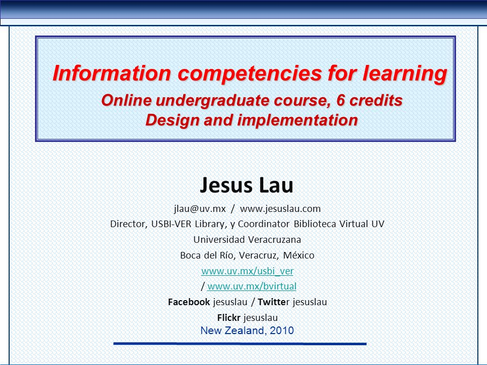 Information competencies for learning Jesus Lau jlau@uv.mx / www.jesuslau.com Director, USBI-VER Library, y Coordinator Biblioteca Virtual UV Universi