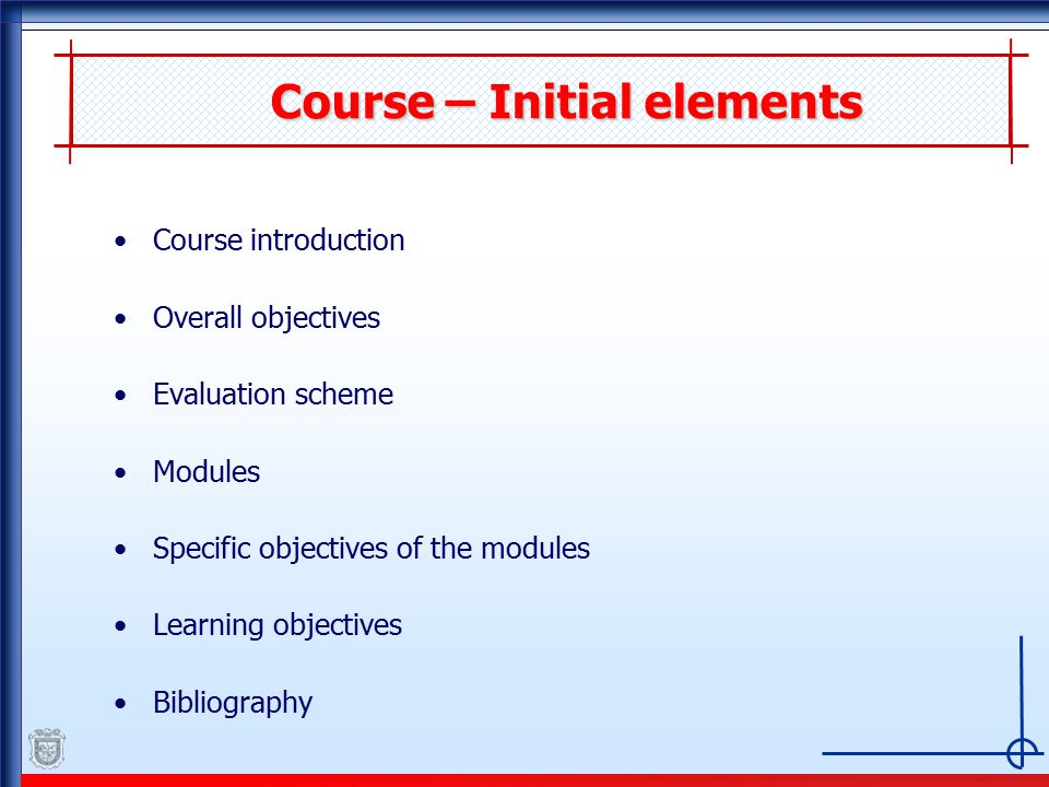 Course – Initial elements Course introduction Overall objectives Evaluation scheme Modules Specific objectives of the modules Learning objectives Bibliography