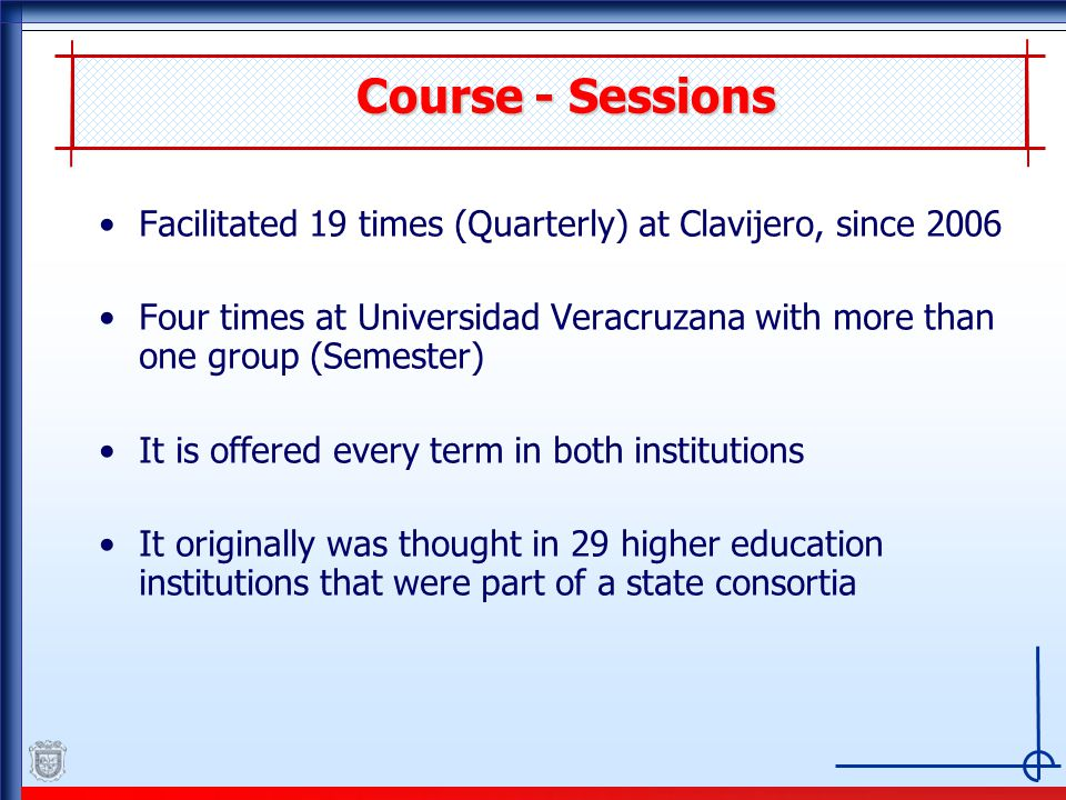 Course - Sessions Facilitated 19 times (Quarterly) at Clavijero, since 2006 Four times at Universidad Veracruzana with more than one group (Semester) It is offered every term in both institutions It originally was thought in 29 higher education institutions that were part of a state consortia