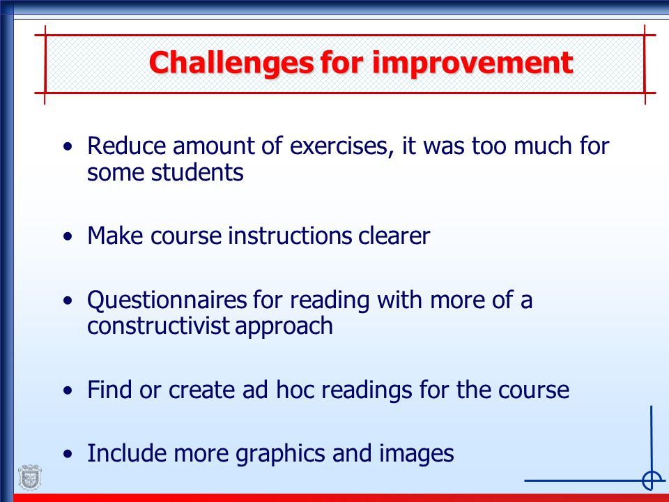 Challenges for improvement Reduce amount of exercises, it was too much for some students Make course instructions clearer Questionnaires for reading with more of a constructivist approach Find or create ad hoc readings for the course Include more graphics and images
